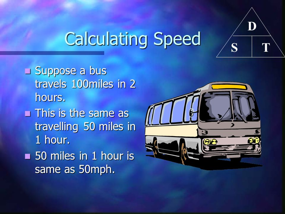 Calculating Speed D T S Suppose a bus travels 100miles in 2 hours.