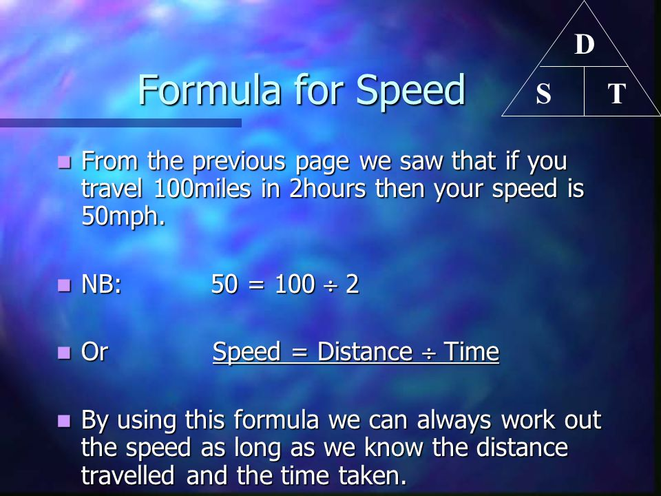 D T. S. Formula for Speed. From the previous page we saw that if you travel 100miles in 2hours then your speed is 50mph.