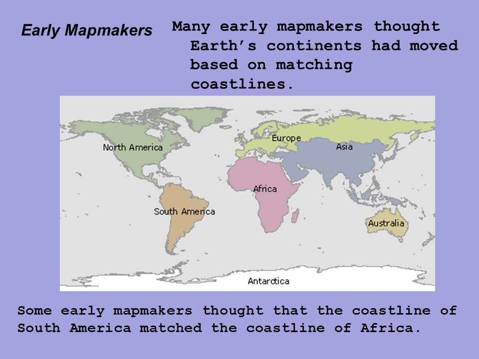 Early Mapmakers Many early mapmakers thought Earth's continents had moved based on matching coastlines.