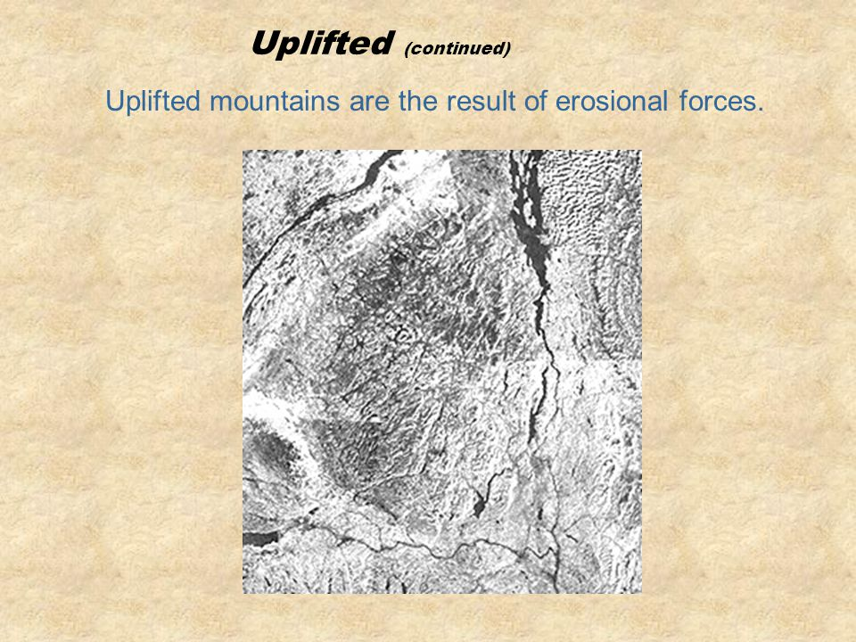 Uplifted mountains are the result of erosional forces.