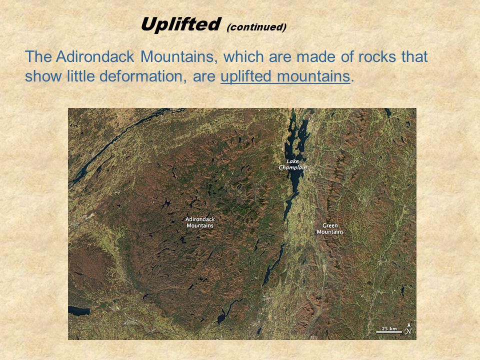 Uplifted (continued) The Adirondack Mountains, which are made of rocks that show little deformation, are uplifted mountains.