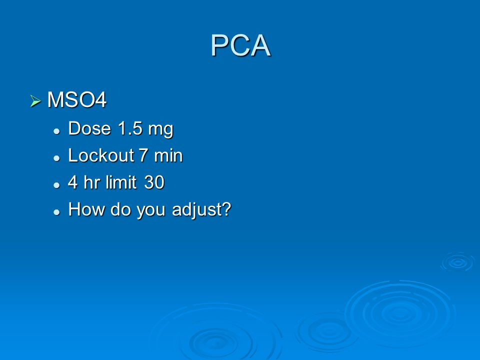 PCA MSO4 Dose 1.5 mg Lockout 7 min 4 hr limit 30 How do you adjust
