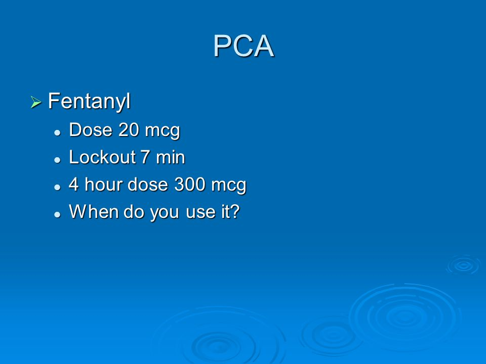 PCA Fentanyl Dose 20 mcg Lockout 7 min 4 hour dose 300 mcg