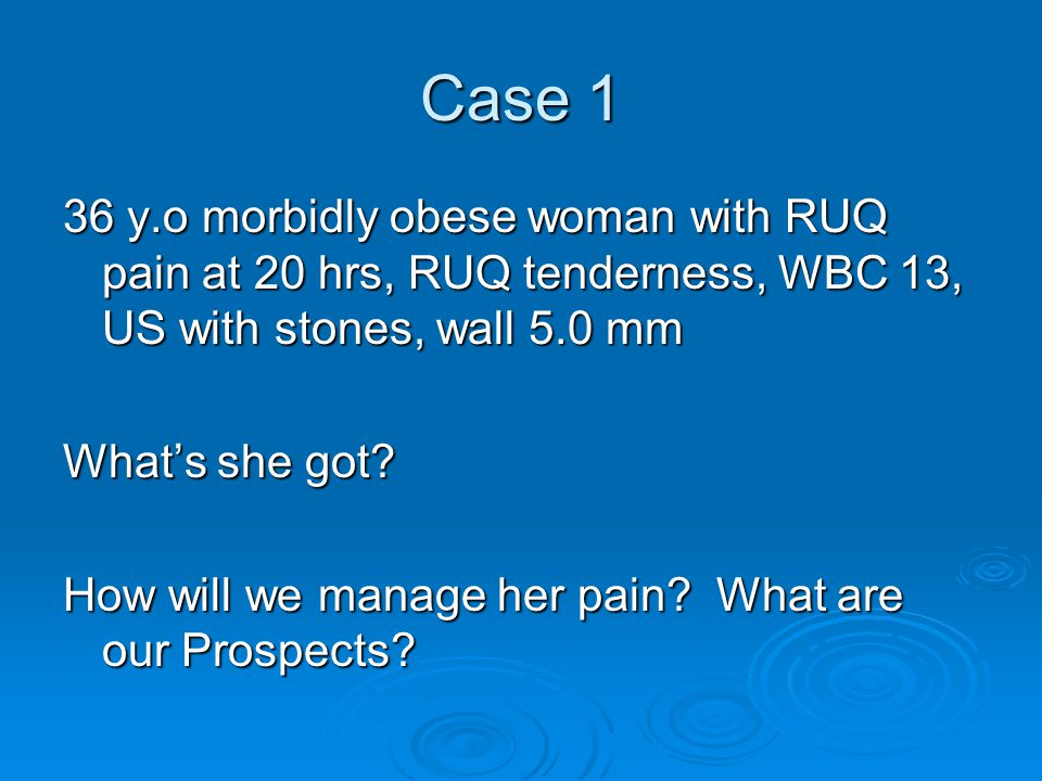 Case 1 36 y.o morbidly obese woman with RUQ pain at 20 hrs, RUQ tenderness, WBC 13, US with stones, wall 5.0 mm.