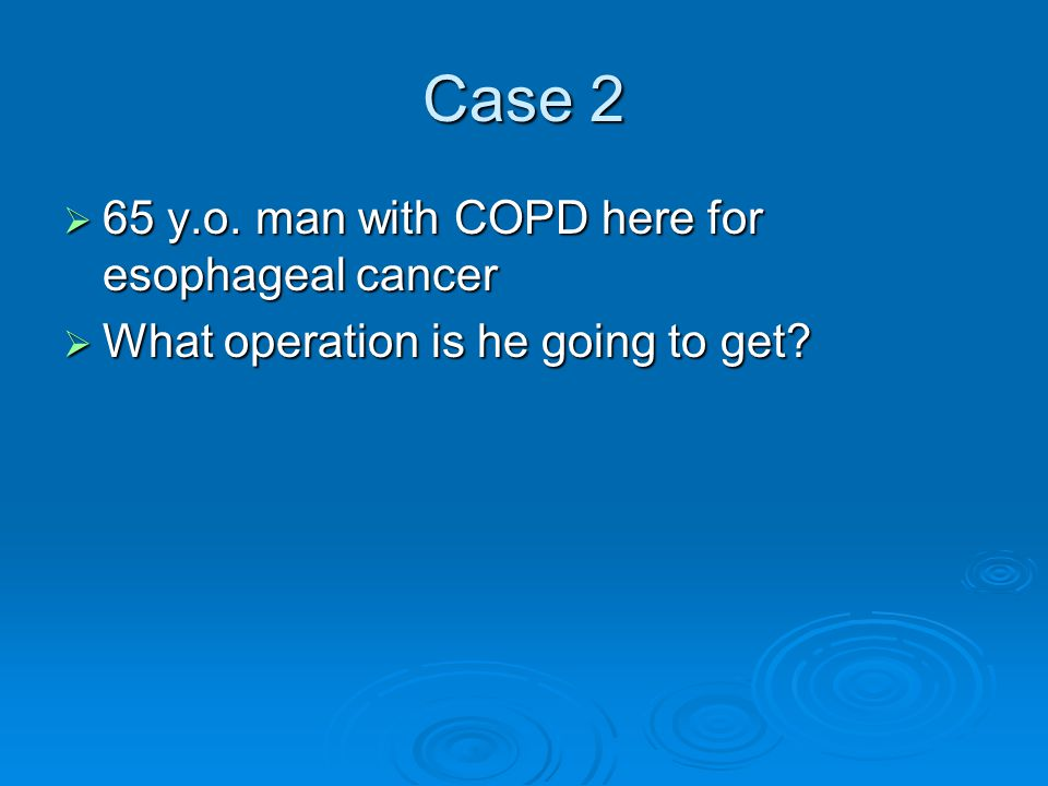 Case 2 65 y.o. man with COPD here for esophageal cancer