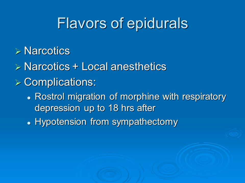 Flavors of epidurals Narcotics Narcotics + Local anesthetics