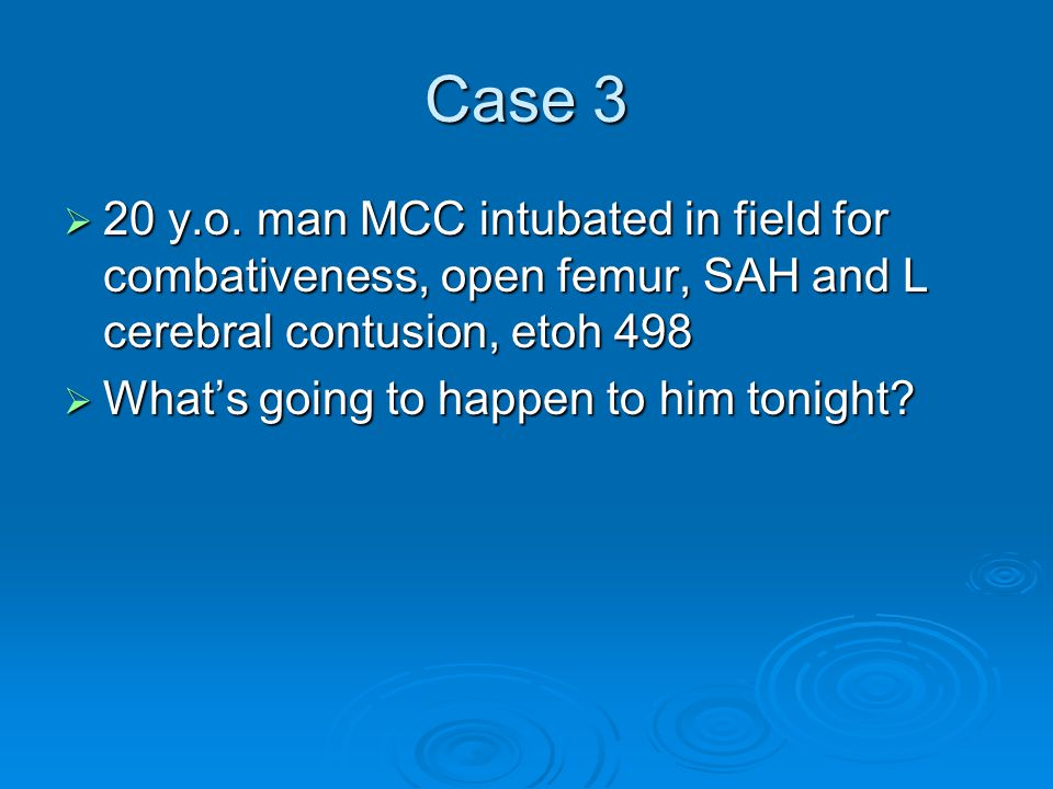 Case 3 20 y.o. man MCC intubated in field for combativeness, open femur, SAH and L cerebral contusion, etoh 498.