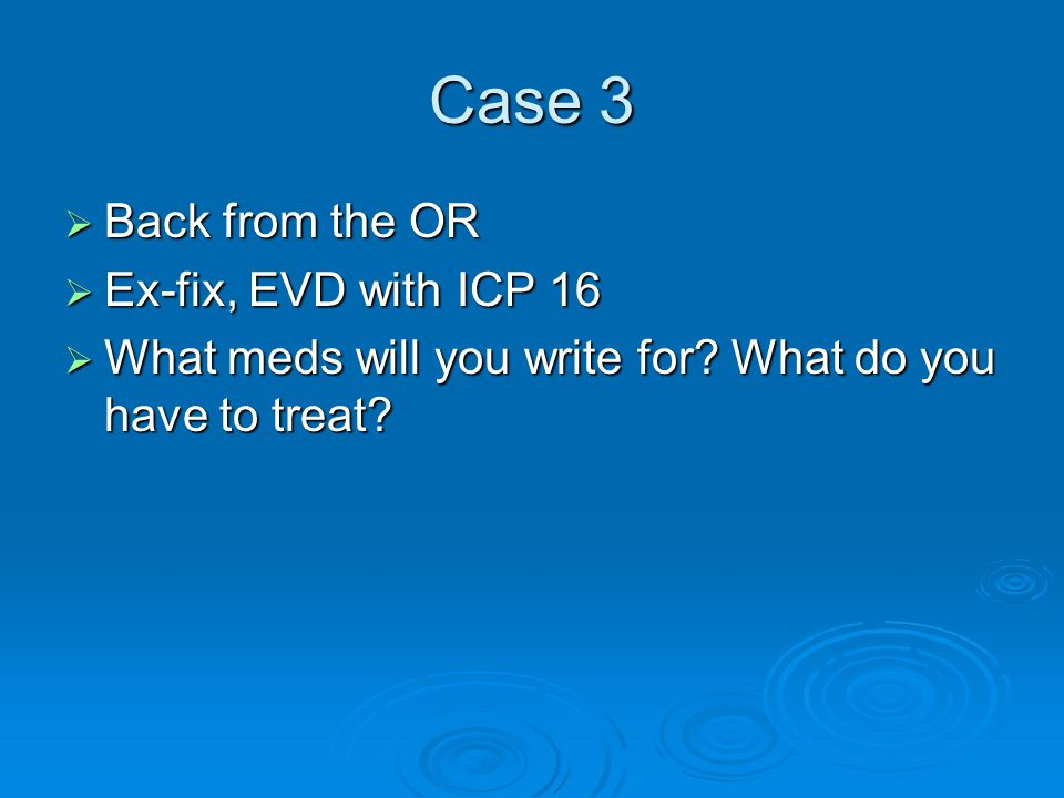 Case 3 Back from the OR Ex-fix, EVD with ICP 16