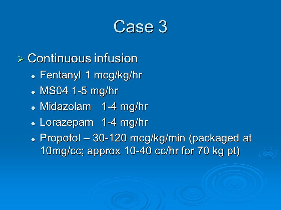 Case 3 Continuous infusion Fentanyl 1 mcg/kg/hr MS04 1-5 mg/hr