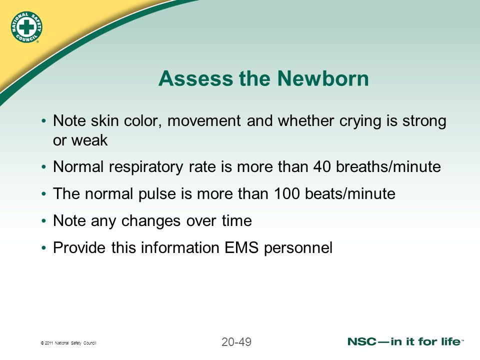 Assess the Newborn Note skin color, movement and whether crying is strong or weak. Normal respiratory rate is more than 40 breaths/minute.