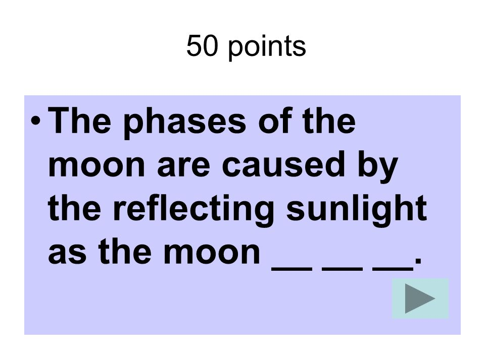 50 points The phases of the moon are caused by the reflecting sunlight as the moon __ __ __.