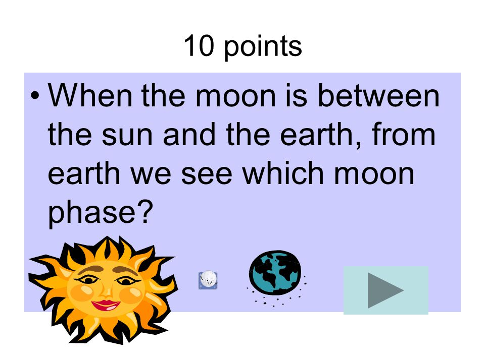 10 points When the moon is between the sun and the earth, from earth we see which moon phase