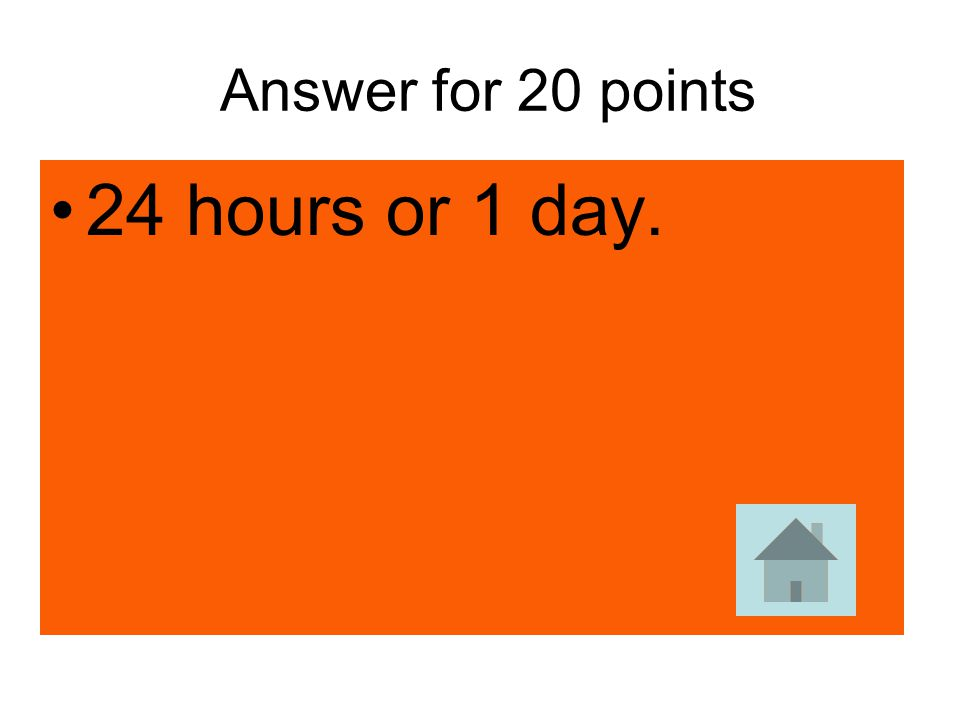 Answer for 20 points 24 hours or 1 day.