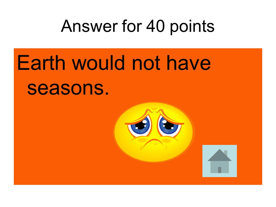 Earth would not have seasons.