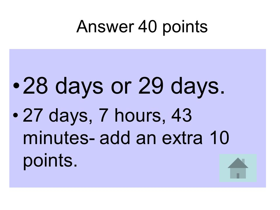 Answer 40 points 28 days or 29 days. 27 days, 7 hours, 43 minutes- add an extra 10 points.