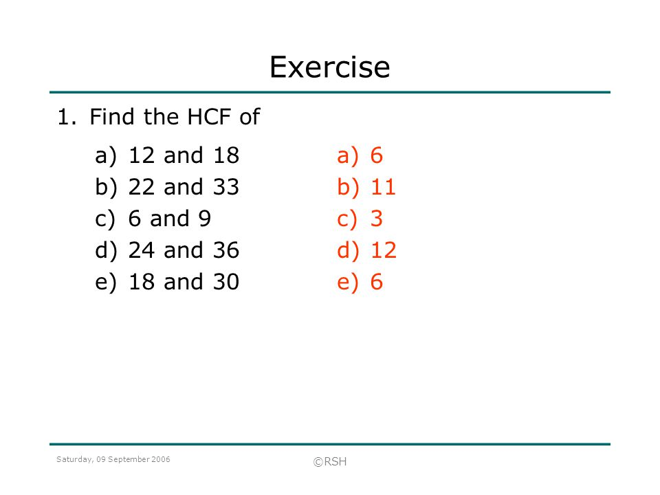 Exercise 1. Find the HCF of 12 and 18 22 and 33 6 and 9 24 and 36