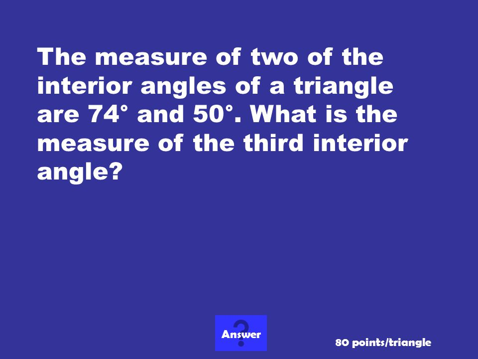 The measure of two of the interior angles of a triangle are 74° and 50°. What is the measure of the third interior angle