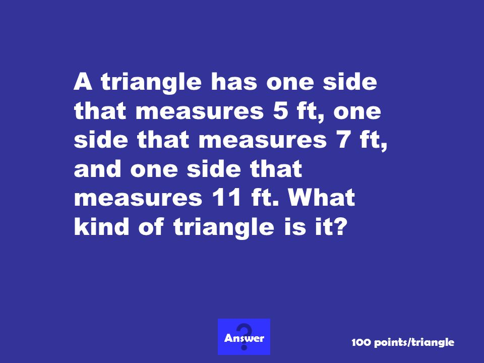 A triangle has one side that measures 5 ft, one side that measures 7 ft, and one side that measures 11 ft. What kind of triangle is it