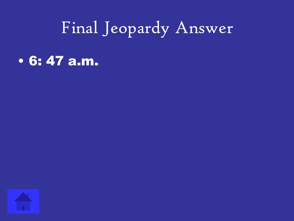 Final Jeopardy Answer 6: 47 a.m.