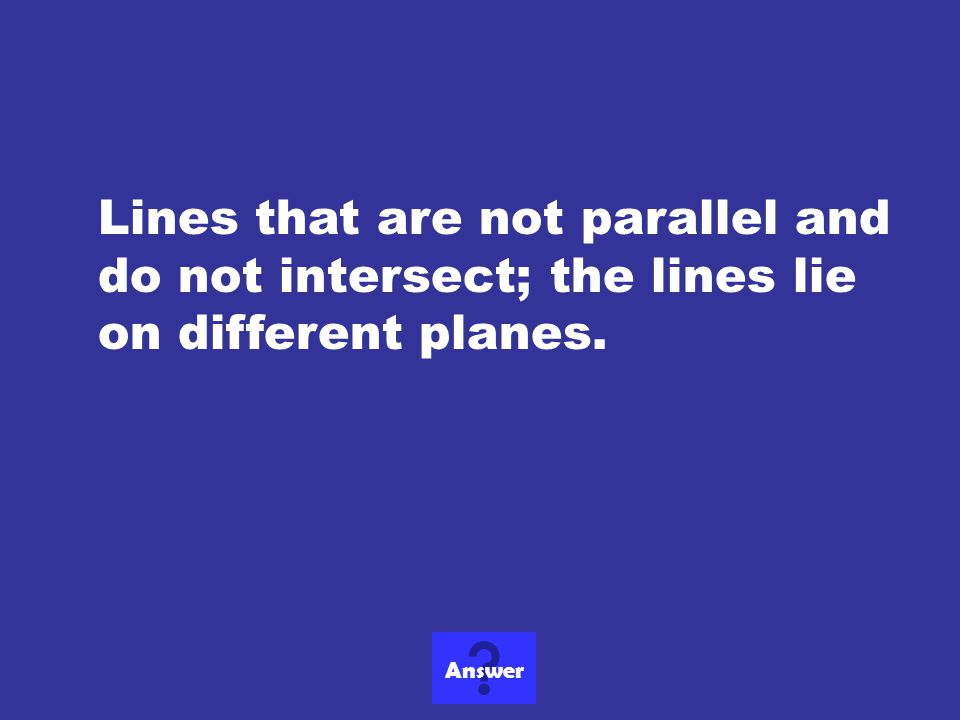 Lines that are not parallel and do not intersect; the lines lie on different planes.