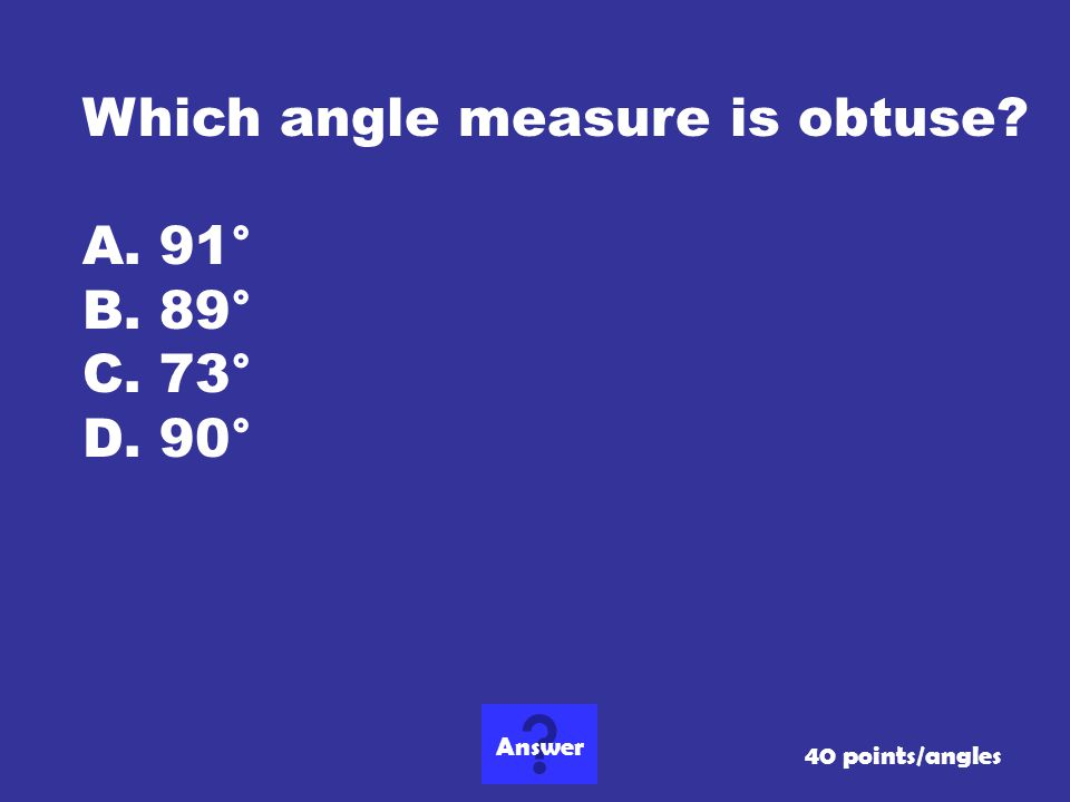Which angle measure is obtuse 91° 89° 73° 90°