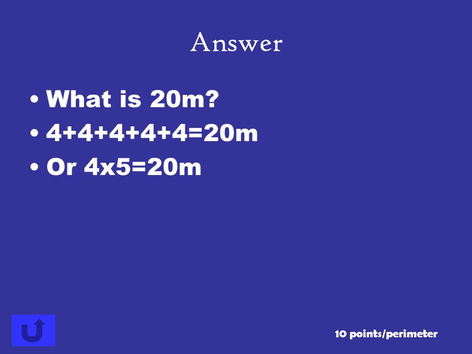 Answer What is 20m 4+4+4+4+4=20m Or 4x5=20m 10 points/perimeter