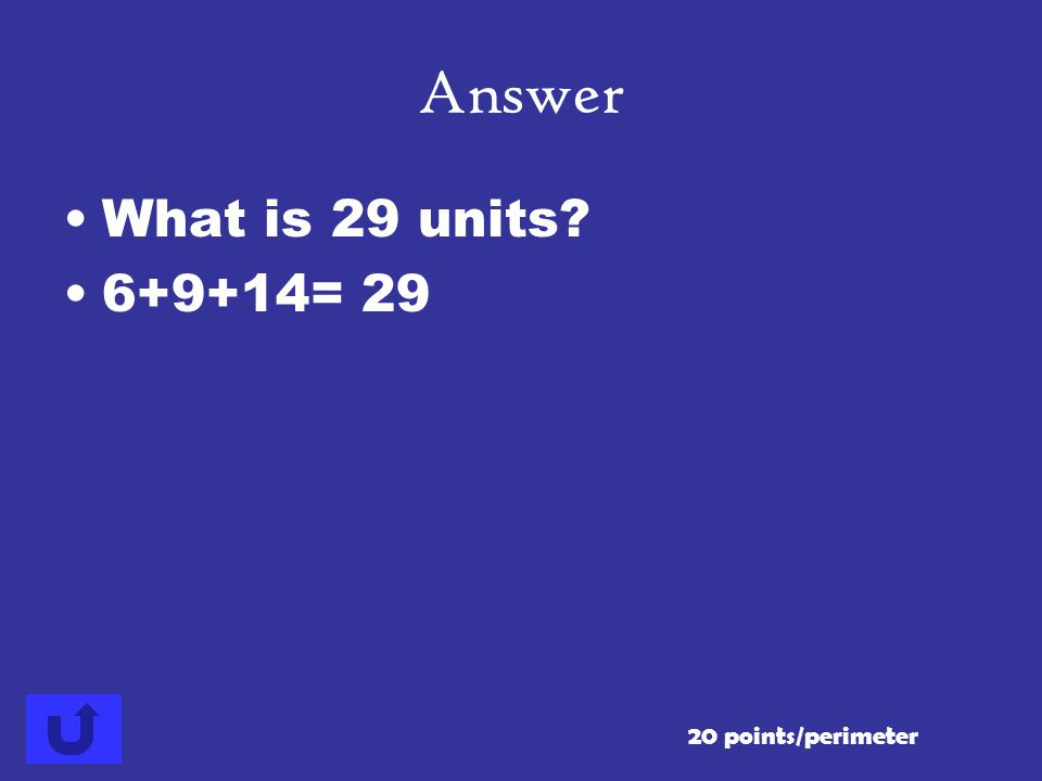 Answer What is 29 units 6+9+14= 29 20 points/perimeter