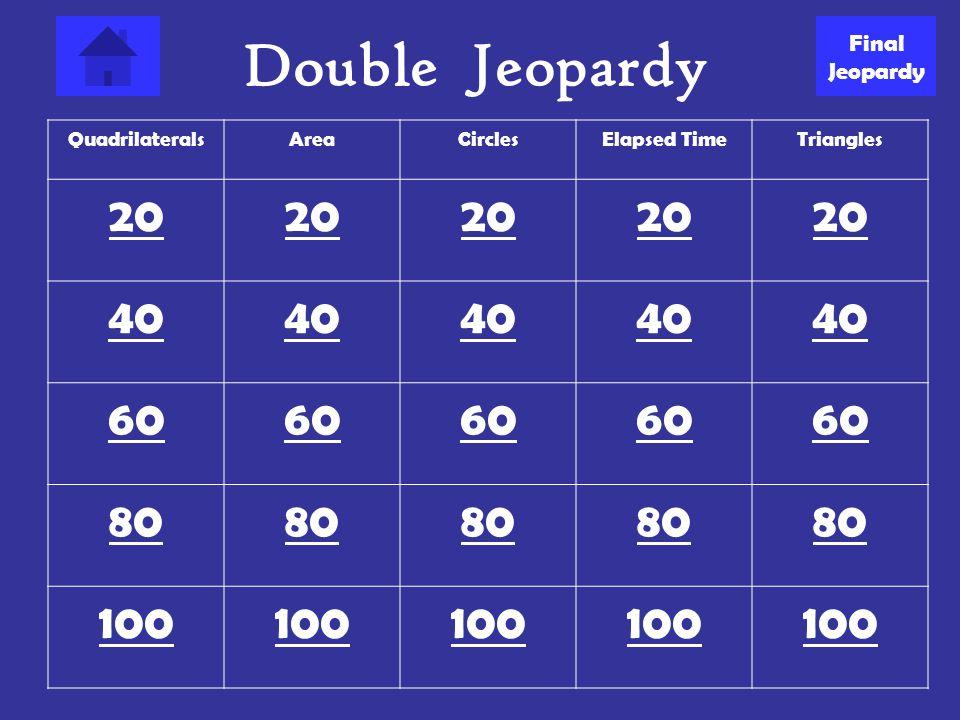 Double Jeopardy 20 40 60 80 100 Final Jeopardy Quadrilaterals Area