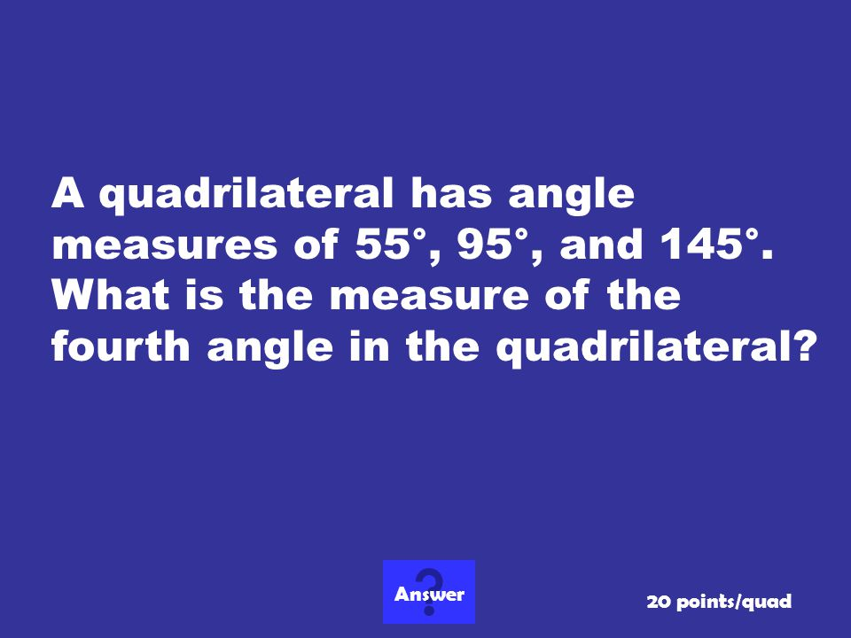 A quadrilateral has angle measures of 55°, 95°, and 145°