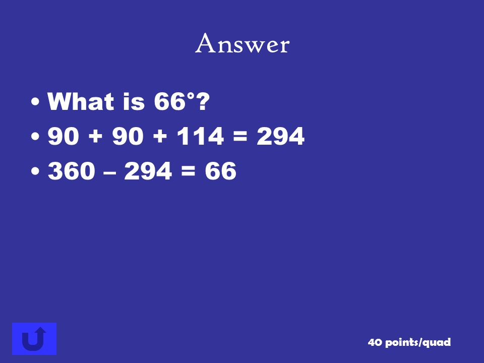 Answer What is 66° 90 + 90 + 114 = 294 360 – 294 = 66 40 points/quad