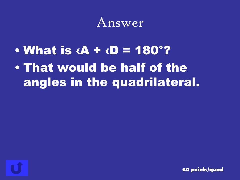 Answer What is ‹A + ‹D = 180°. That would be half of the angles in the quadrilateral.