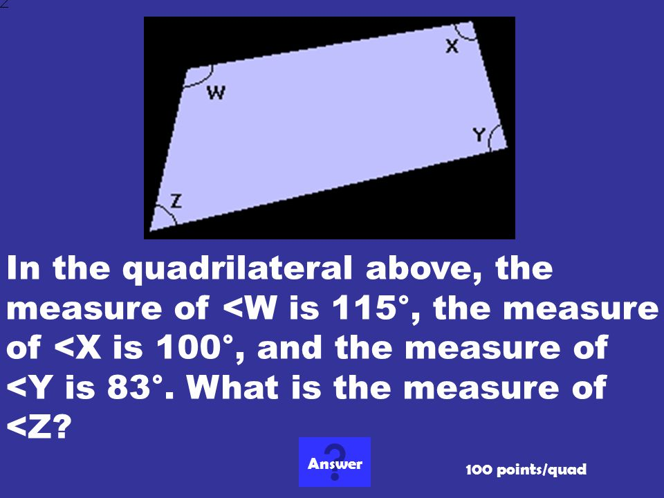 In the quadrilateral above, the measure of <W is 115°, the measure of <X is 100°, and the measure of <Y is 83°. What is the measure of <Z