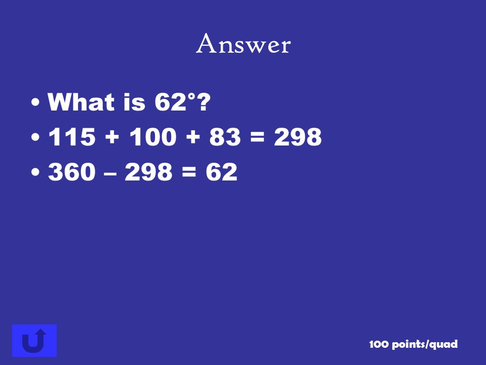 Answer What is 62° 115 + 100 + 83 = 298 360 – 298 = 62 100 points/quad