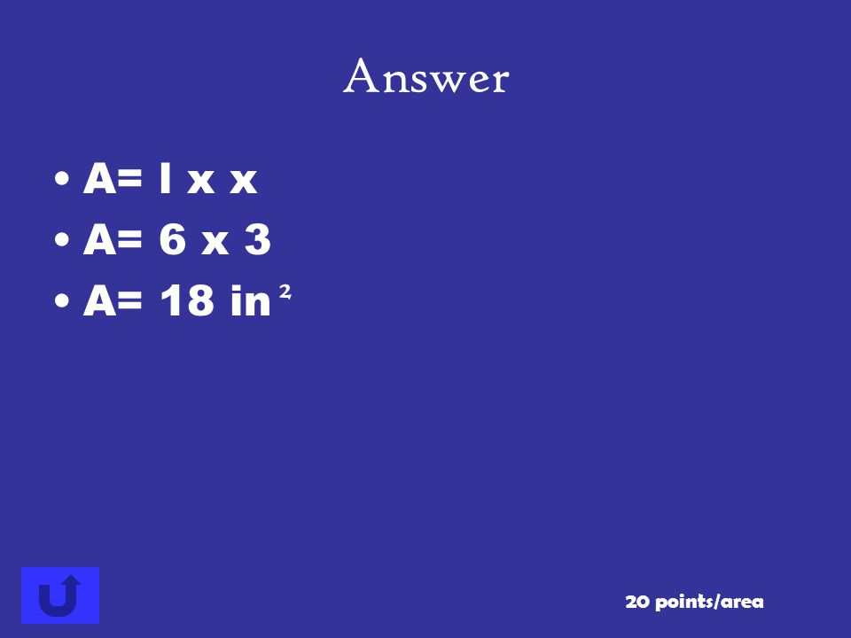 Answer A= l x x A= 6 x 3 A= 18 in 2 20 points/area