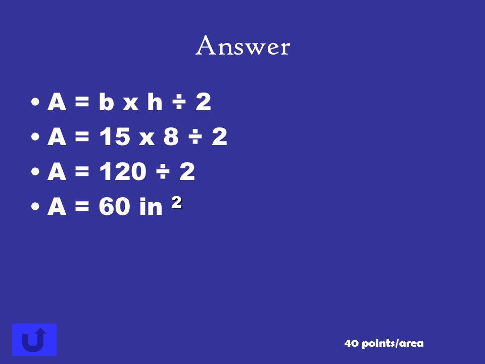 Answer A = b x h ÷ 2 A = 15 x 8 ÷ 2 A = 120 ÷ 2 A = 60 in 2