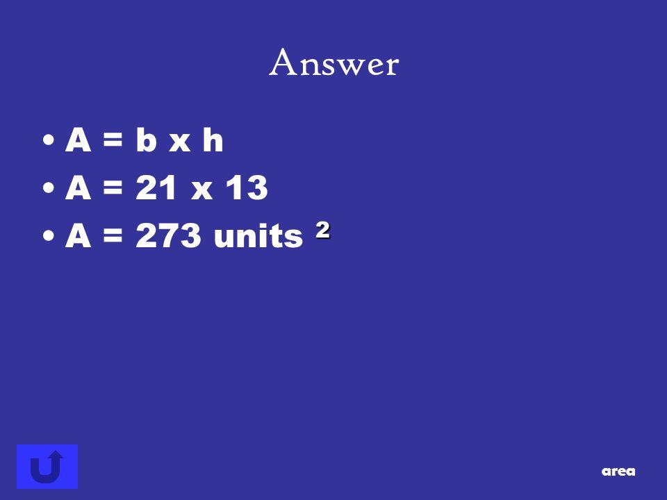 Answer A = b x h A = 21 x 13 A = 273 units 2 area