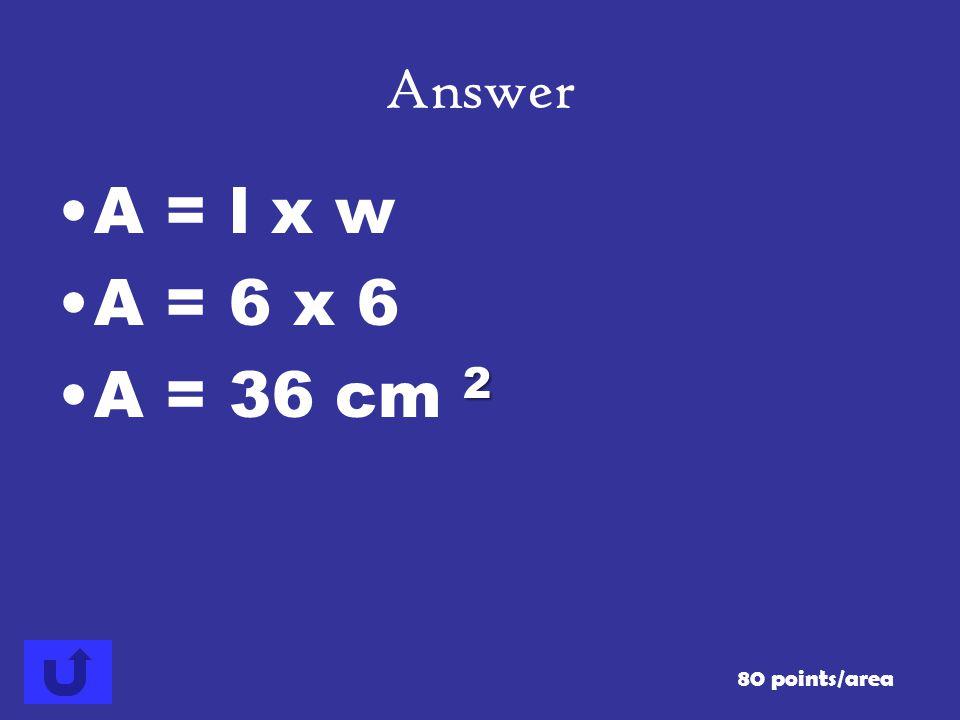 Answer A = l x w A = 6 x 6 A = 36 cm 2 80 points/area