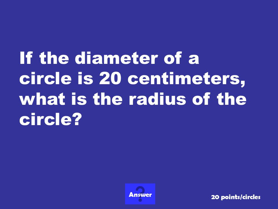 If the diameter of a circle is 20 centimeters, what is the radius of the circle