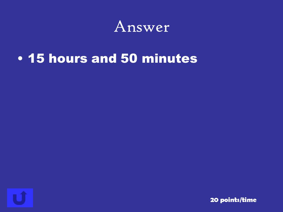 Answer 15 hours and 50 minutes 20 points/time