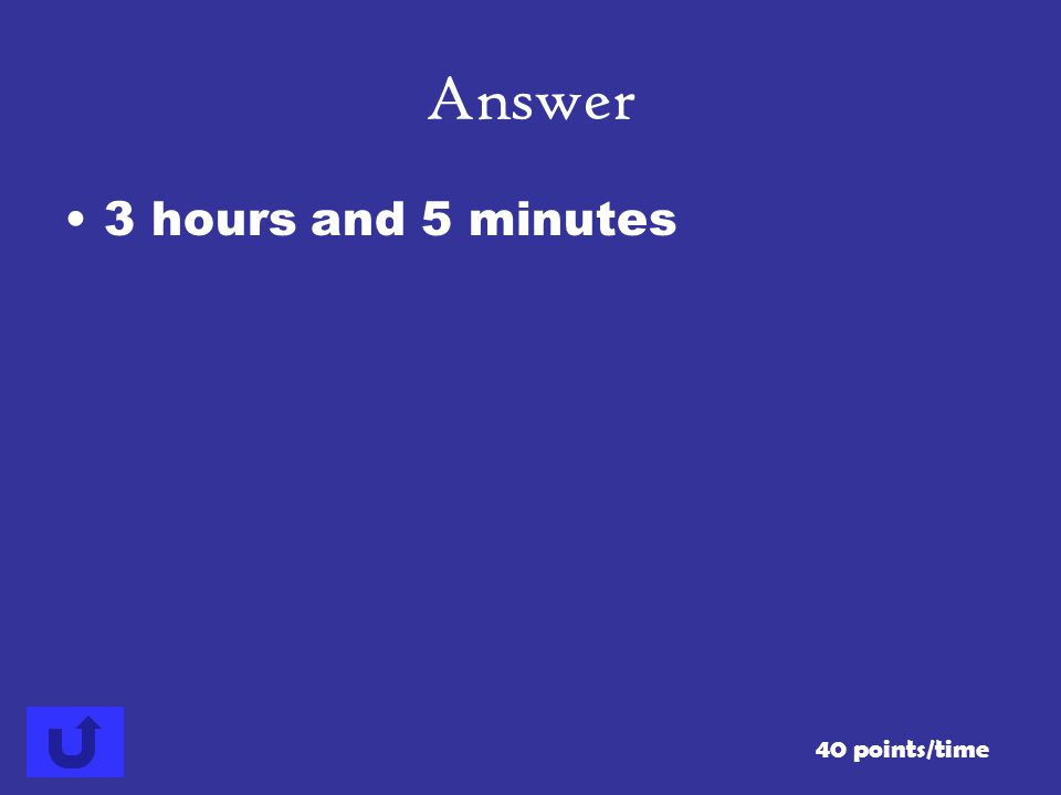 Answer 3 hours and 5 minutes 40 points/time
