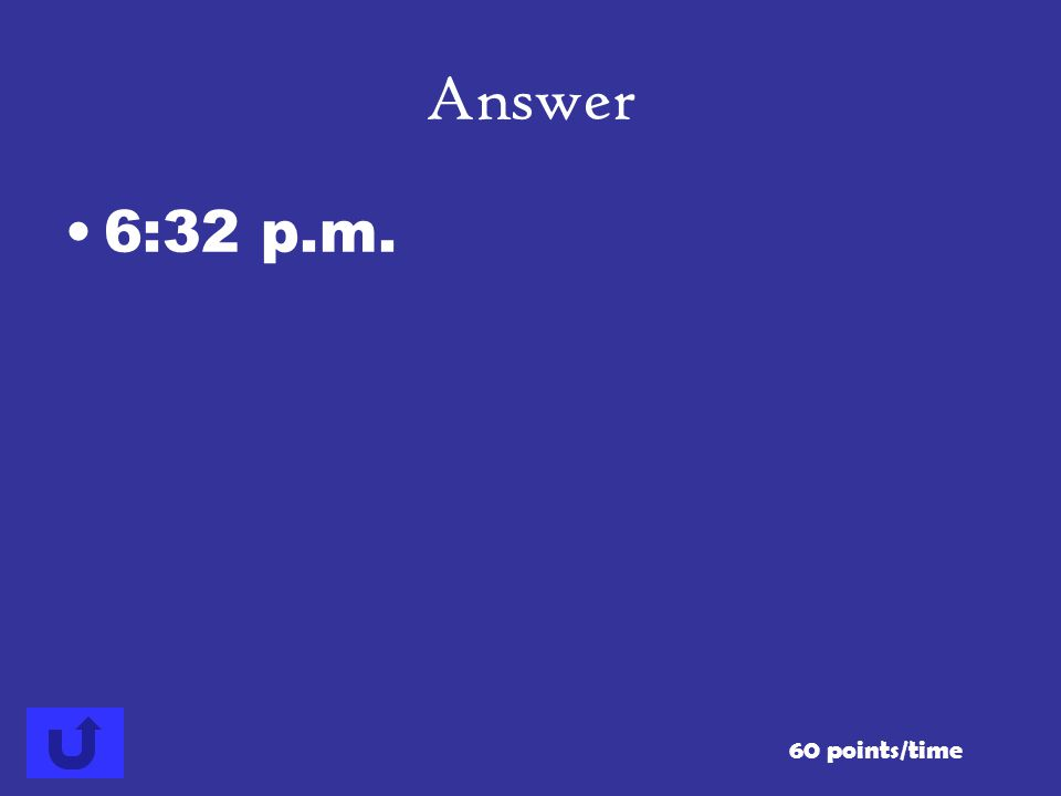 Answer 6:32 p.m. 60 points/time