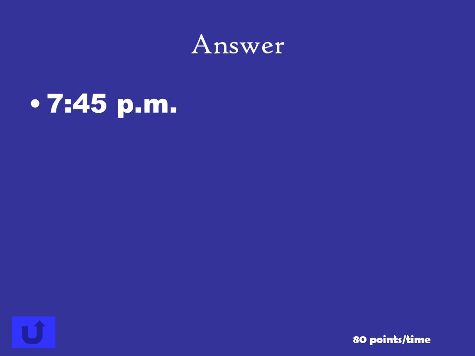 Answer 7:45 p.m. 80 points/time