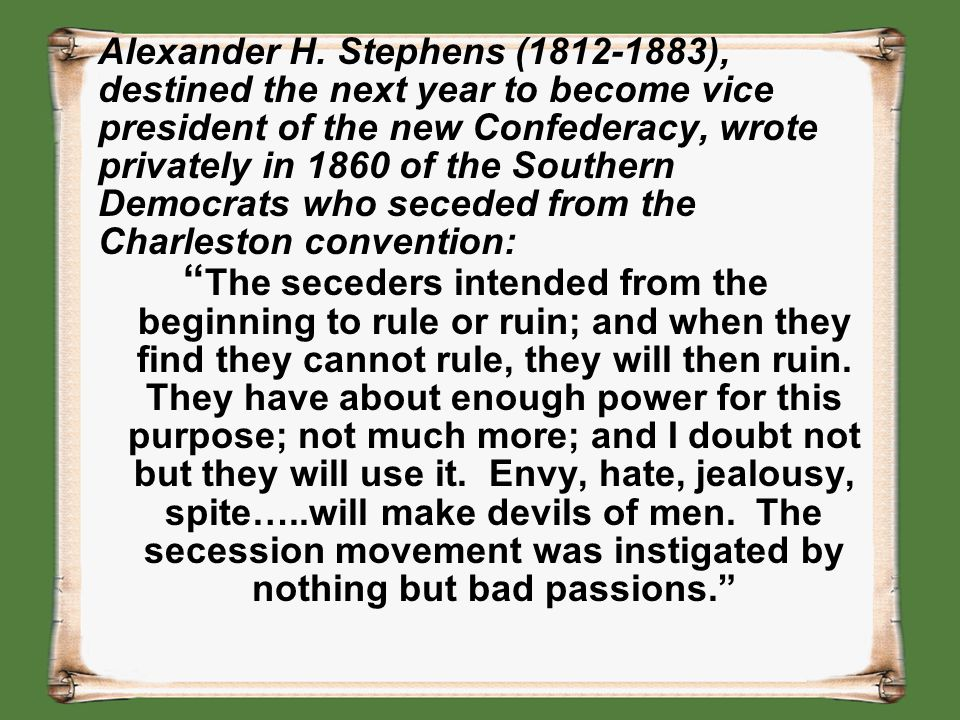 Alexander H. Stephens (1812-1883), destined the next year to become vice president of the new Confederacy, wrote privately in 1860 of the Southern Democrats who seceded from the Charleston convention: