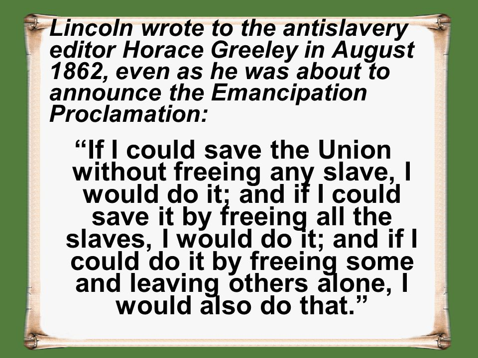 Lincoln wrote to the antislavery editor Horace Greeley in August 1862, even as he was about to announce the Emancipation Proclamation: