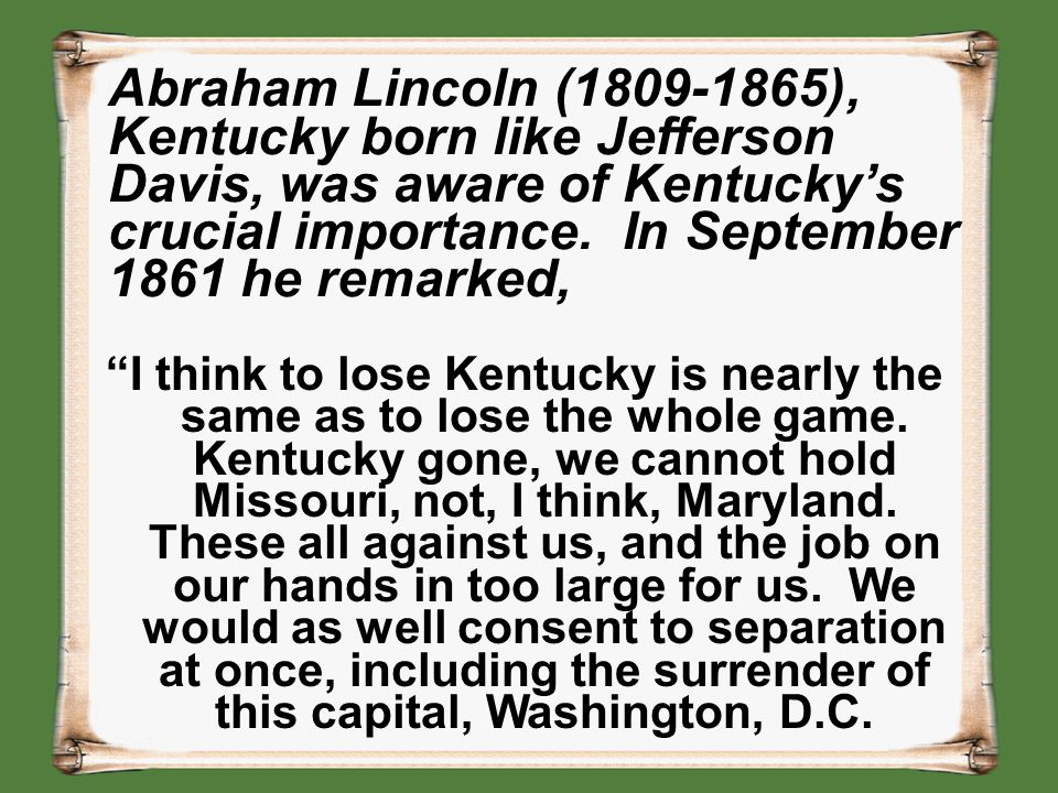 Abraham Lincoln (1809-1865), Kentucky born like Jefferson Davis, was aware of Kentucky's crucial importance. In September 1861 he remarked,
