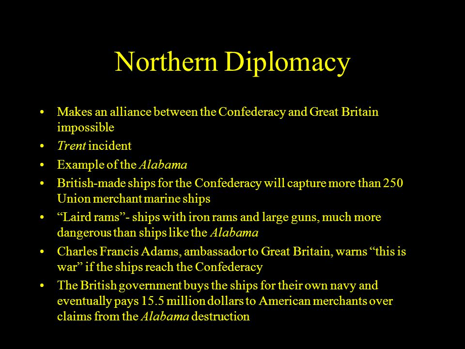 Northern Diplomacy Makes an alliance between the Confederacy and Great Britain impossible. Trent incident.