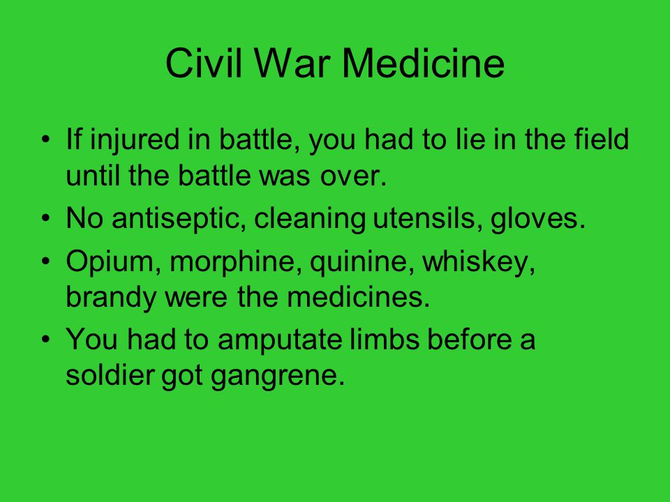 Civil War Medicine If injured in battle, you had to lie in the field until the battle was over. No antiseptic, cleaning utensils, gloves.