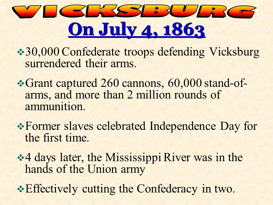 VICKSBURG On July 4, 1863. 30,000 Confederate troops defending Vicksburg surrendered their arms.