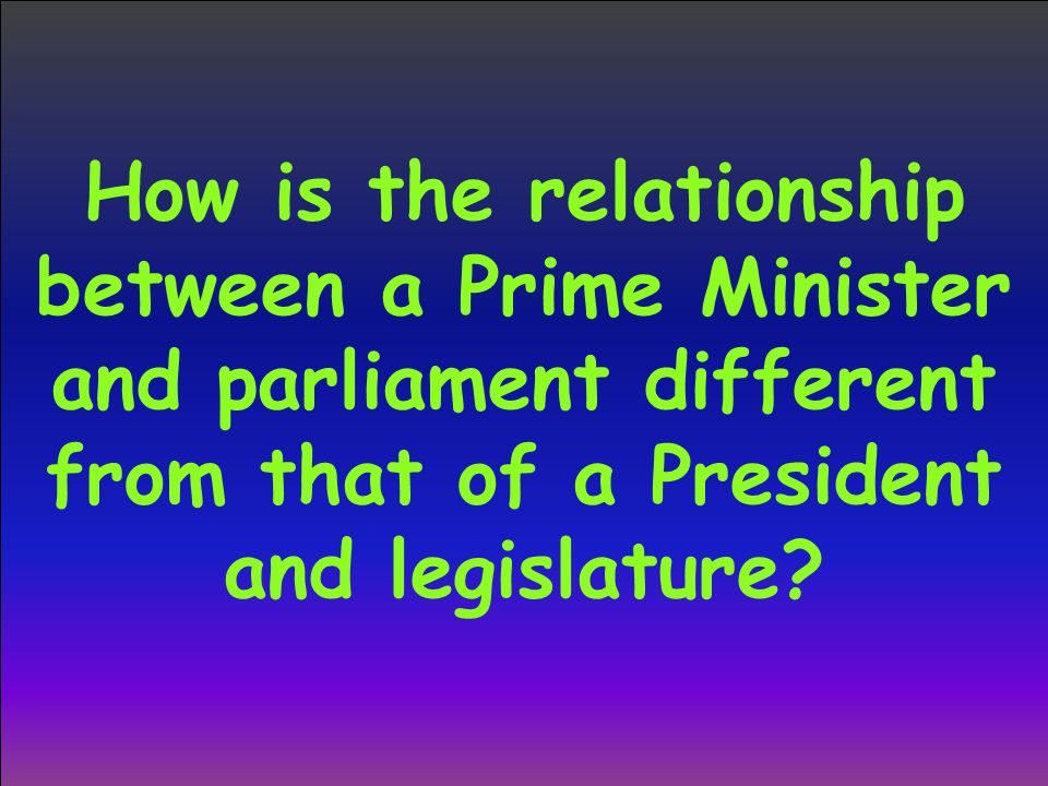How is the relationship between a Prime Minister and parliament different from that of a President and legislature