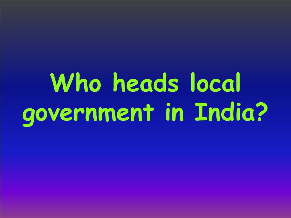 Who heads local government in India